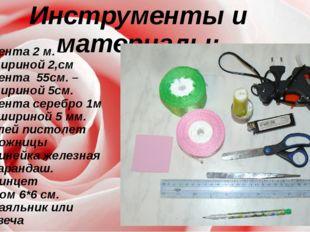 Инструменты и материалы: Лента 2 м. – шириной 2,см Лента 55см. – шириной 5см.