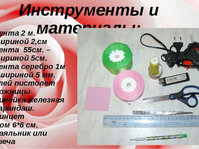 Инструменты и материалы: Лента 2 м. – шириной 2,см Лента 55см. – шириной 5см....