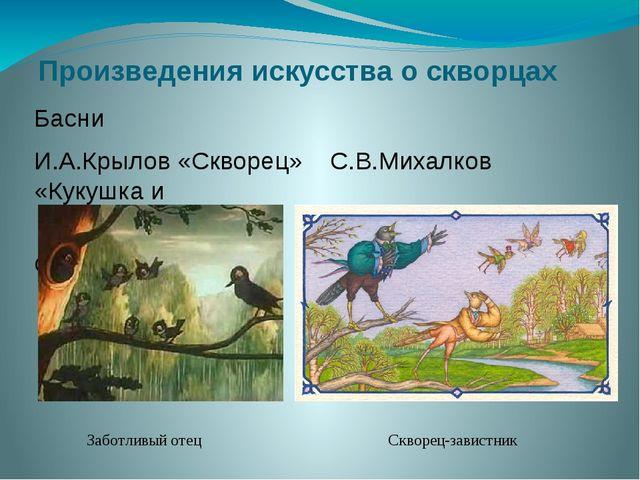 Произведения искусства о скворцах Басни И.А.Крылов «Скворец» С.В.Михалков «Ку...