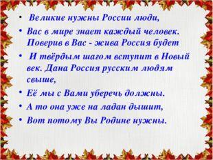 Великие нужны России люди, Вас в мире знает каждый человек. Поверив в Вас -