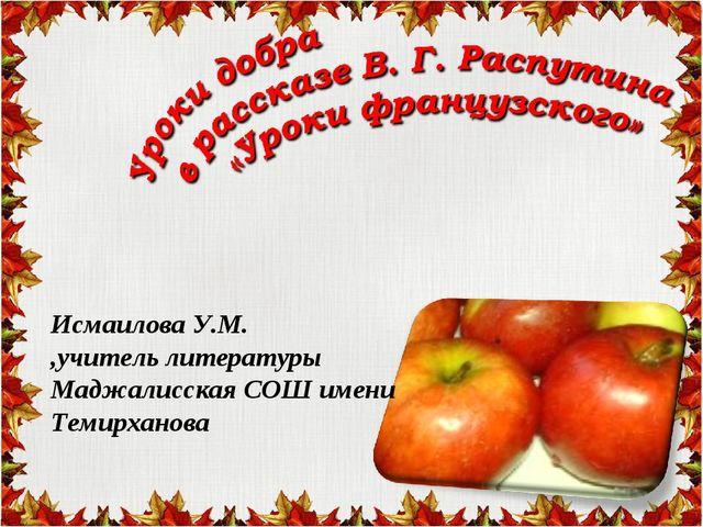 Исмаилова У.М. ,учитель литературы Маджалисская СОШ имени Темирханова