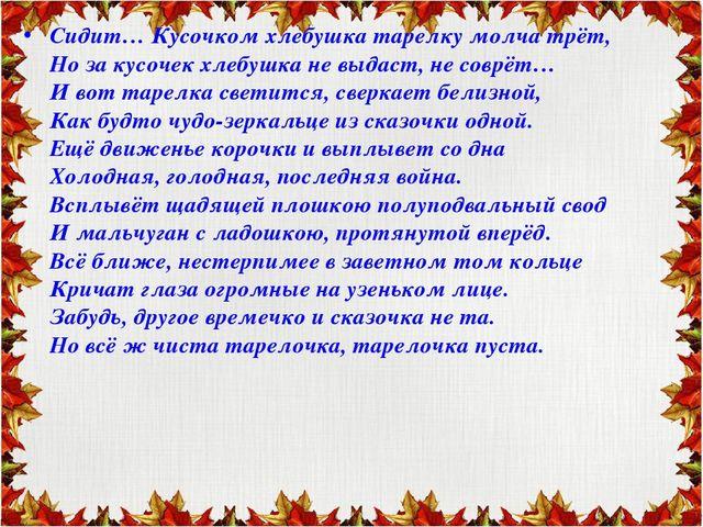Сидит… Кусочком хлебушка тарелку молча трёт, Но за кусочек хлебушка не выдаст...
