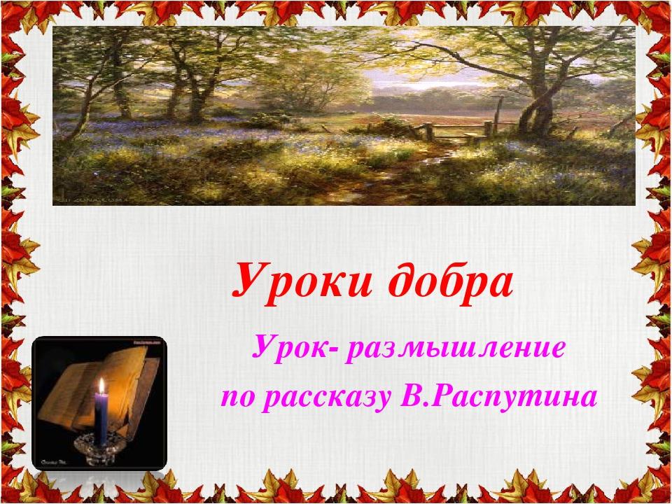 Уроки добра Урок- размышление по рассказу В.Распутина