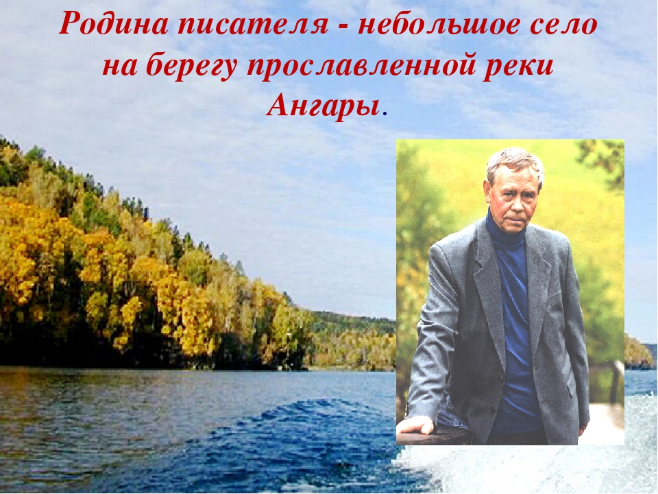 Родина писателя - небольшое село на берегу прославленной реки Ангары.
