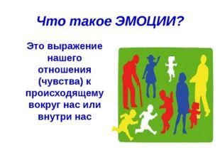 Что такое ЭМОЦИИ? Это выражение нашего отношения (чувства) к происходящему в