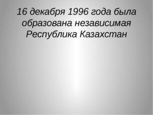 16 декабря 1996 года была образована независимая Республика Казахстан