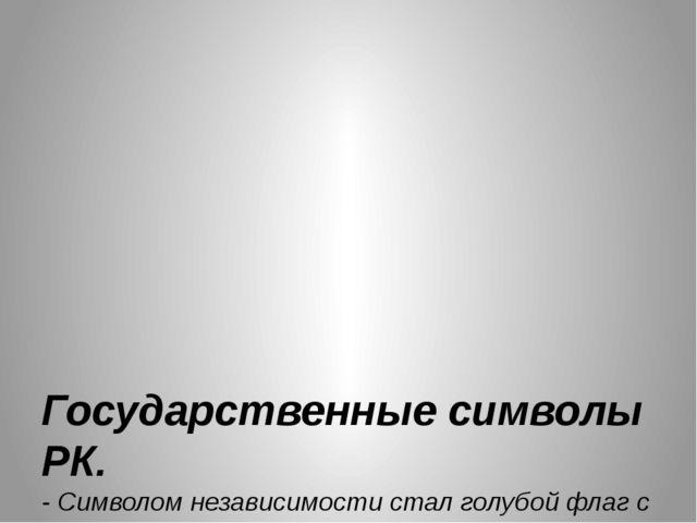 Государственные символы РК. - Символом независимости стал голубойфлагс зол...