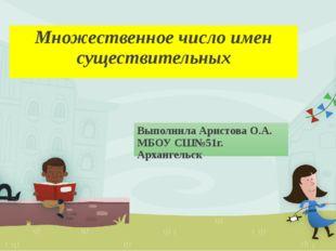 Множественное число имен существительных Выполнила Аристова О.А. МБОУ СШ№51г.