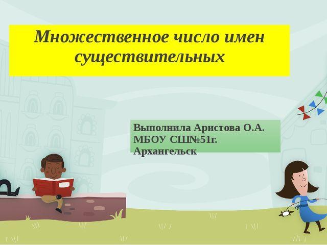 Множественное число имен существительных Выполнила Аристова О.А. МБОУ СШ№51г....