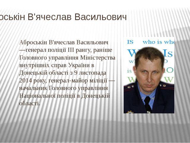 Аброськін В'ячеслав Васильович Аброськін В'ячеслав Васильович —генерал полі...