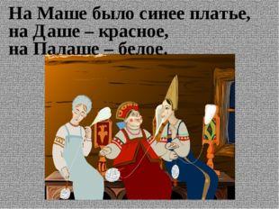 На Маше было синее платье, на Даше – красное, на Палаше – белое.