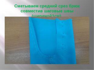 Сметываем средний срез брюк совместив шаговые швы (шириной1см).