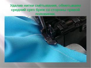 Удалив нитки смётывания, обметываем средний срез брюк со стороны правой полов
