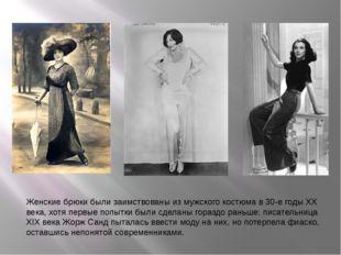 Женские брюки были заимствованы из мужского костюма в 30-е годы XX века, хотя