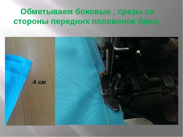 Обметываем боковые , срезы со стороны передних половинок брюк. 4 см