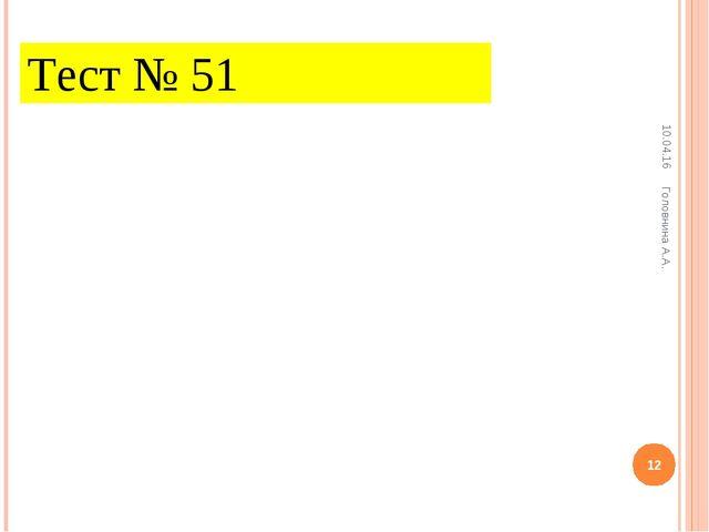 Тест № 51 * * Головнина А.А. Головнина А.А.