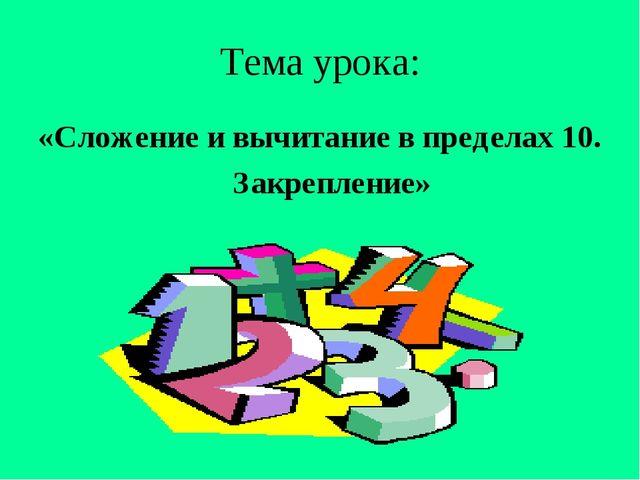 Тема урока: «Сложение и вычитание в пределах 10. Закрепление»