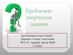 Проблемно- творческие задания Презентацию подготовила: Паренко Галина Алексее