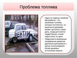 Проблема топлива Одна из главных проблем автомобиля - это проблема топлива, к
