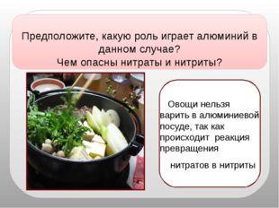Овощи нельзя варить валюминиевой посуде, так как происходит реакция превра
