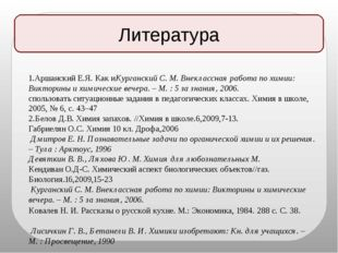 Литература 1.Аршанский Е.Я. Как иКурганский С. М. Внеклассная работа по химии