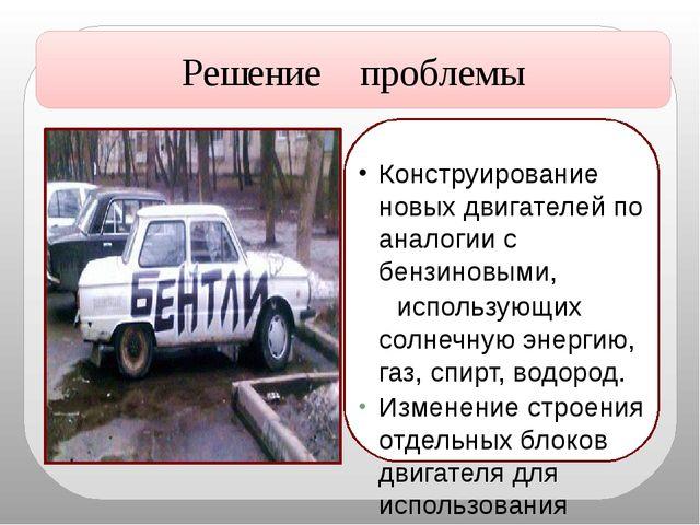 Решение проблемы Конструирование новых двигателей по аналогии с бензиновыми,...