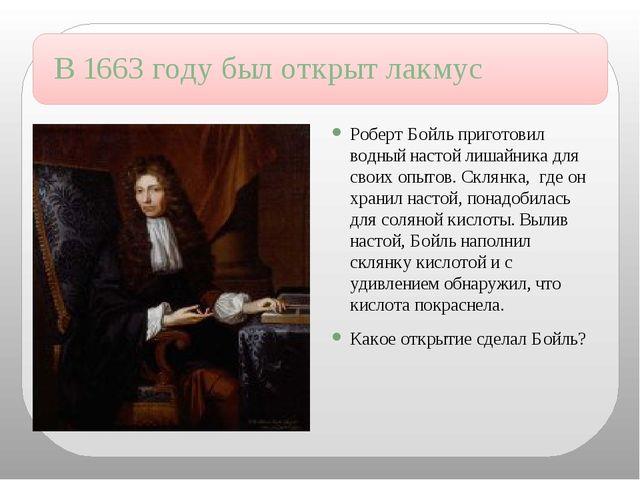 В 1663 году был открыт лакмус Роберт Бойль приготовил водный настой лишайник...