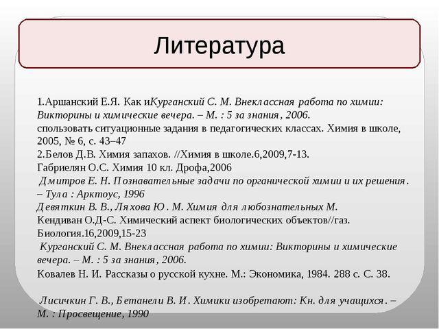 Литература 1.Аршанский Е.Я. Как иКурганский С. М. Внеклассная работа по химии...