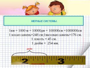 МЕРНЫЕ СИСТЕМЫ. 1км = 1000 м = 10000дм = 100000см =1000000см 1 косая сажень=