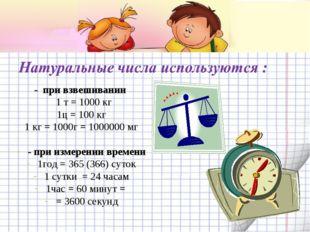 - при взвешивании 1 т = 1000 кг 1ц = 100 кг 1 кг = 1000г = 1000000 мг - при и
