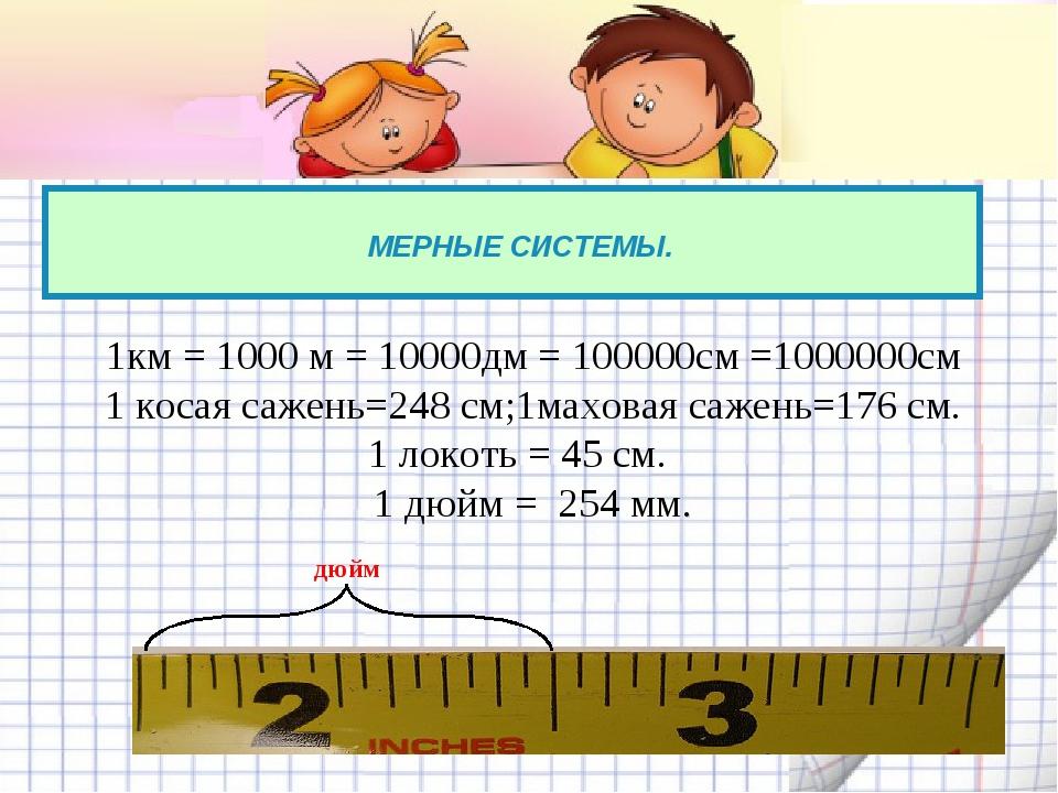 МЕРНЫЕ СИСТЕМЫ. 1км = 1000 м = 10000дм = 100000см =1000000см 1 косая сажень=...