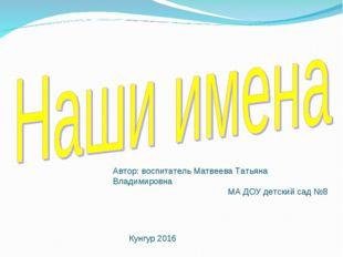 Автор: воспитатель Матвеева Татьяна Владимировна МА ДОУ детский сад №8 Кунгур