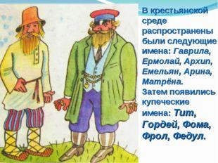 В крестьянской среде распространены были следующие имена: Гаврила, Ермолай, А