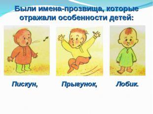 Были имена-прозвища, которые отражали особенности детей: Пискун, Прыгунок, Ло