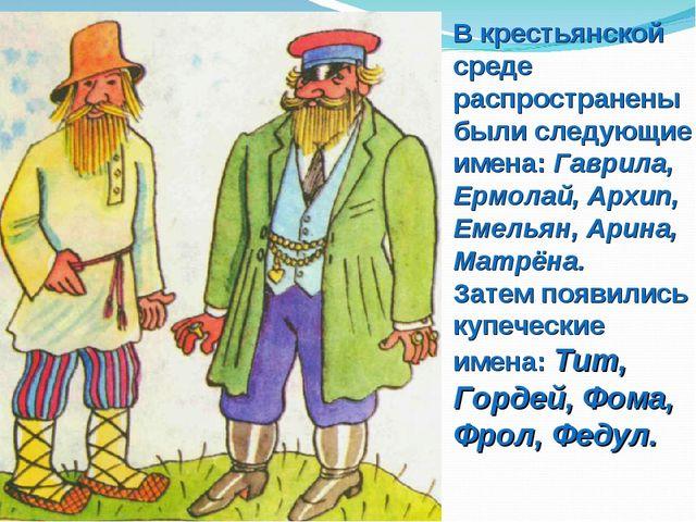 В крестьянской среде распространены были следующие имена: Гаврила, Ермолай, А...