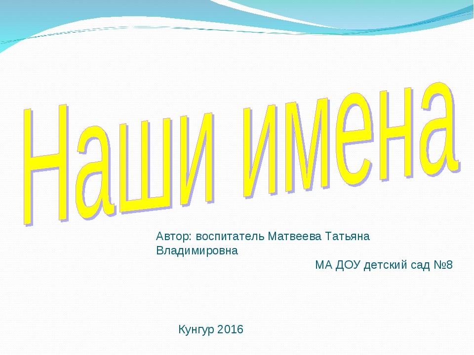 Автор: воспитатель Матвеева Татьяна Владимировна МА ДОУ детский сад №8 Кунгур...