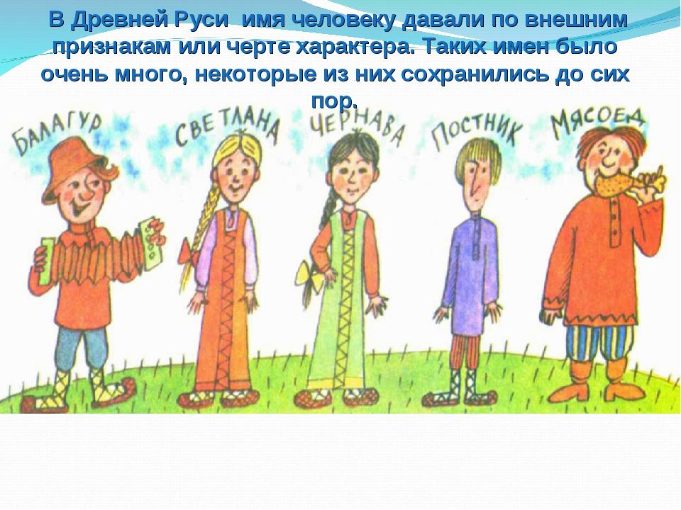 В Древней Руси имя человеку давали по внешним признакам или черте характера....
