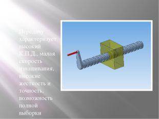 Передачу характеризует высокий К.П.Д., малая скорость изнашивания, высокие ж