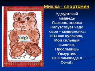 Мишка - спортсмен Удмуртский медведь Ласково, звонко Напутствует чадо свое –