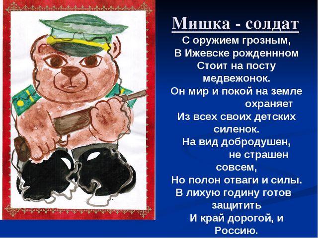 Мишка - солдат С оружием грозным, В Ижевске рожденнном Стоит на посту медвежо...