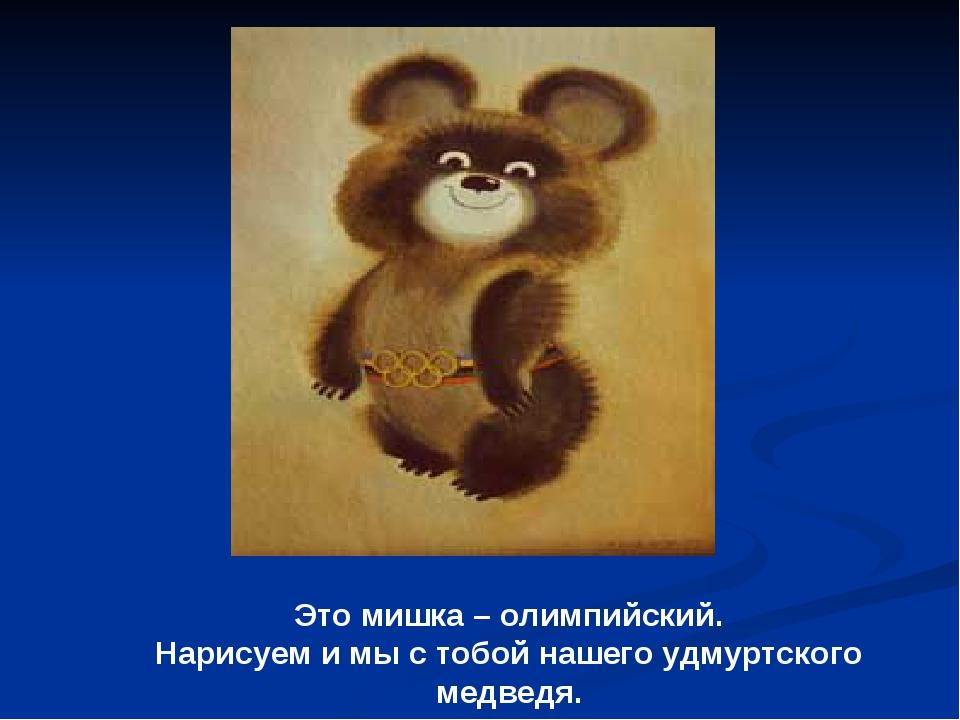 Это мишка – олимпийский. Нарисуем и мы с тобой нашего удмуртского медведя.