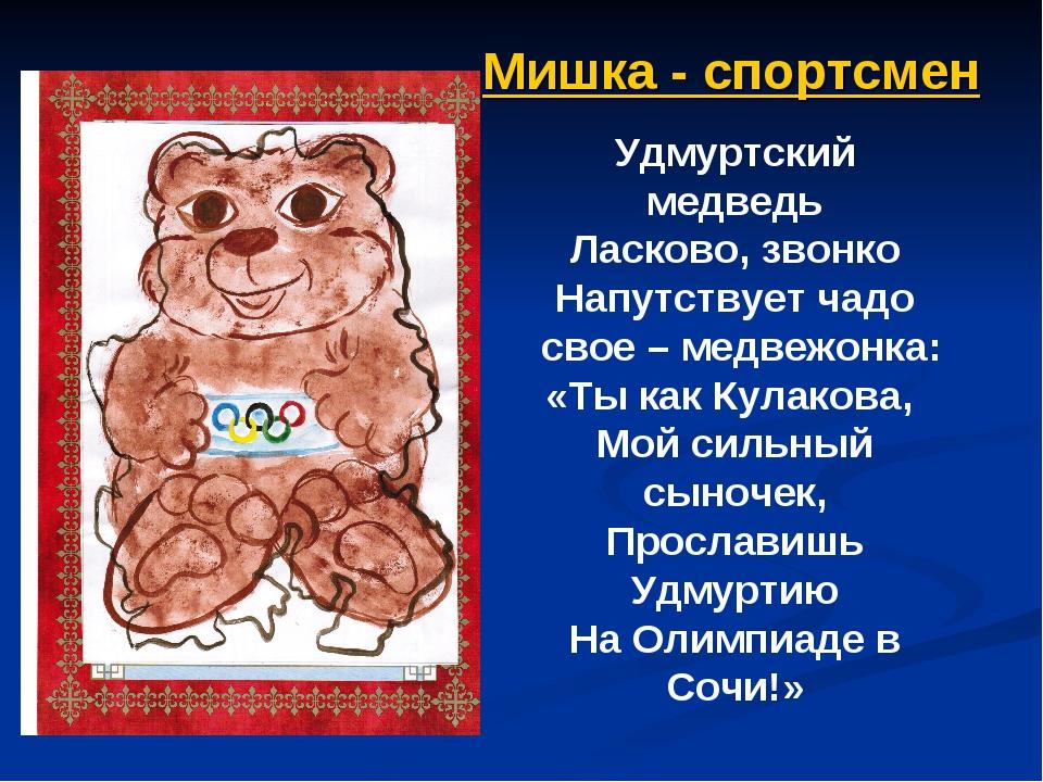 Мишка - спортсмен Удмуртский медведь Ласково, звонко Напутствует чадо свое –...