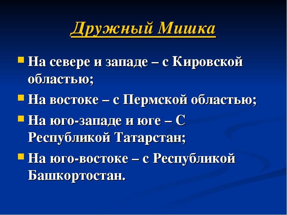 Дружный Мишка На севере и западе – с Кировской областью; На востоке – с Пермс...