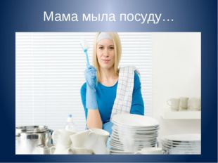 Мама мыла посуду…