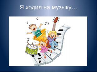 Я ходил на музыку…