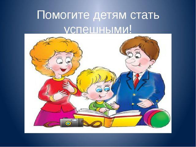 Помогите детям стать успешными!