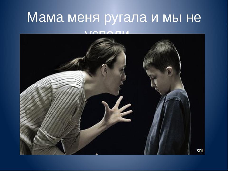Мама меня ругала и мы не успели…