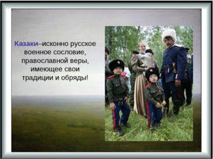 Казаки–исконно русское военное сословие, православной веры, имеющее свои тра