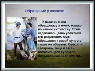 Обращение у казаков: У казаков жена обращалась к мужу, только по имени и отч