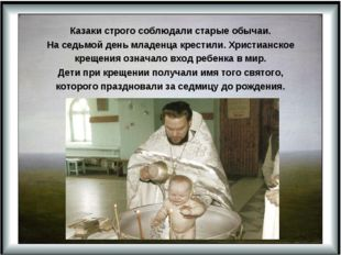 Казаки строго соблюдали старые обычаи. На седьмой день младенца крестили. Хри